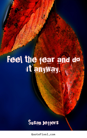 Quote about inspirational - Feel the fear and do it anyway.