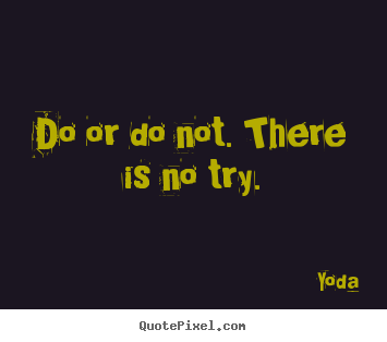 Quote about inspirational - Do or do not. there is no try.
