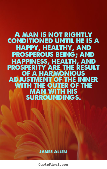 A man is not rightly conditioned until he is a happy, healthy,.. James Allen good inspirational quotes