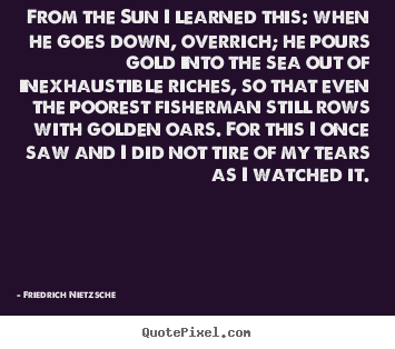From the sun i learned this: when he goes down,.. Friedrich Nietzsche  inspirational sayings
