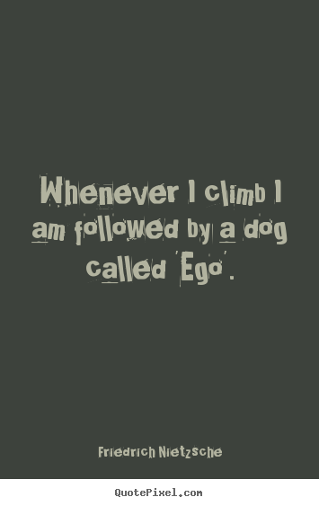 Inspirational quotes - Whenever i climb i am followed by a dog called 'ego'.