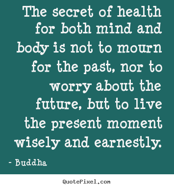 Buddha picture quote - The secret of health for both mind and body is not to mourn for.. - Inspirational quotes