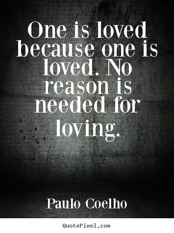 One is loved because one is loved. no reason is needed for loving. Paulo Coelho  inspirational sayings