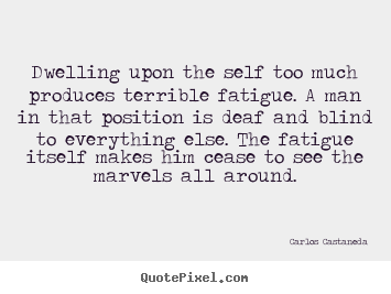 Inspirational quotes - Dwelling upon the self too much produces..