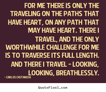 Inspirational quotes - For me there is only the traveling on the paths that have..