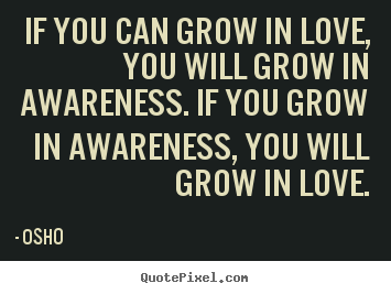 Quotes about inspirational - If you can grow in love, you will grow in awareness...