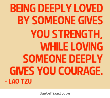 Quote about inspirational - Being deeply loved by someone gives you strength,..
