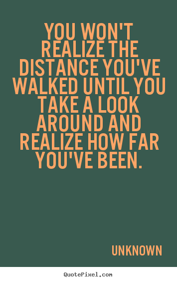 Design custom photo quote about inspirational - You won't realize the distance you've walked until you take a look..