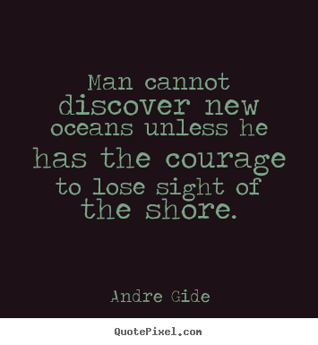 Man cannot discover new oceans unless he has the courage to lose sight.. Andre Gide  inspirational quote