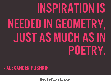 Alexander Pushkin picture quote - Inspiration is needed in geometry, just as much as in poetry. - Inspirational quotes
