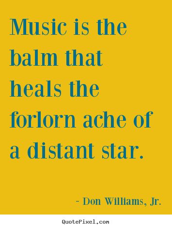 Don Williams, Jr. picture sayings - Music is the balm that heals the forlorn ache.. - Inspirational quotes