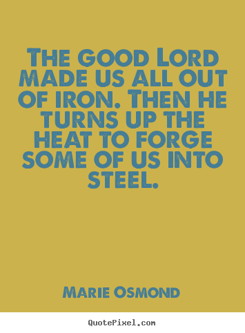 Make personalized picture quote about inspirational - The good lord made us all out of iron. then he turns up the..
