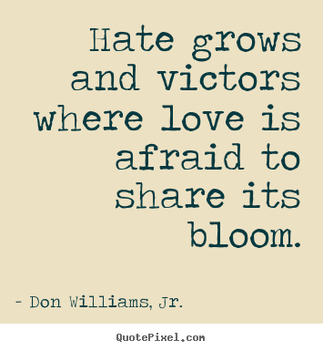 Sayings about inspirational - Hate grows and victors where love is afraid..