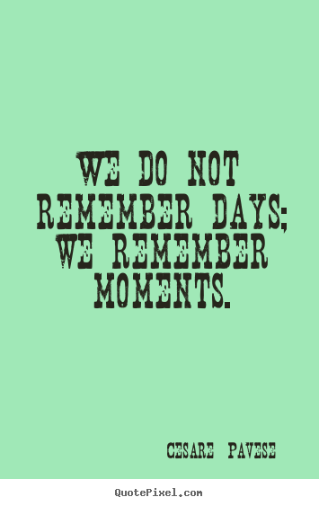 Inspirational quote - We do not remember days; we remember moments.