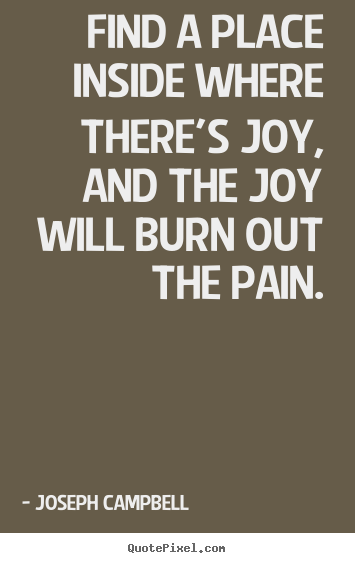 Quotes about inspirational - Find a place inside where there's joy, and the joy will burn..