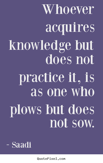 Inspirational quotes - Whoever acquires knowledge but does not practice..