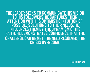 The leader seeks to communicate his vision to his followers. he captures.. John Haggai best inspirational quotes