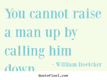 Quote About Inspirational You Cannot Raise A Man Up By Calling Him Down