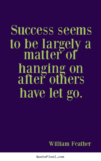 Quotes about inspirational - Success seems to be largely a matter of hanging on after others..