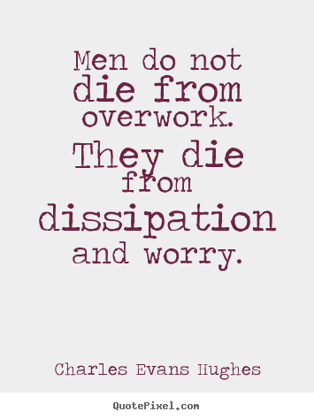 Inspirational quote - Men do not die from overwork. they die from dissipation..