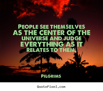 People see themselves as the center of the universe.. Pilgrims great inspirational quote