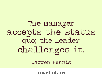 Inspirational quotes - The manager accepts the status quo; the leader challenges it.