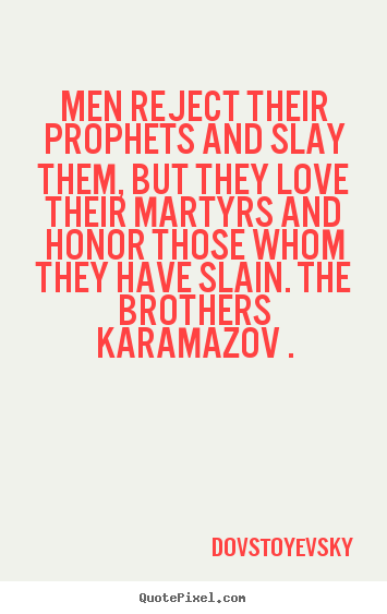 Sayings about inspirational - Men reject their prophets and slay them, but they love..