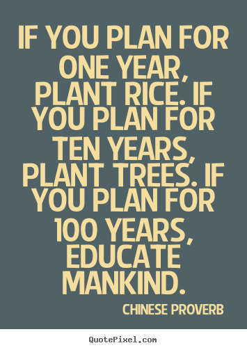 If you plan for one year, plant rice. if you plan for ten years,.. Chinese Proverb good inspirational quotes