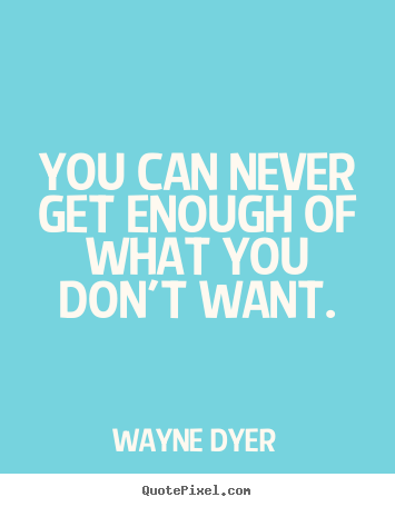 Design picture quotes about inspirational - You can never get enough of what you don't want.