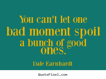 Quote about inspirational - You can't let one bad moment spoil a bunch of good ones.