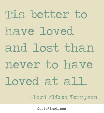 Quotes about inspirational - Tis better to have loved and lost than never to have loved at all.