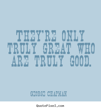 They're only truly great who are truly good. George Chapman  inspirational quotes
