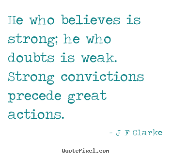 He who believes is strong; he who doubts is weak. strong.. J F Clarke good inspirational quotes