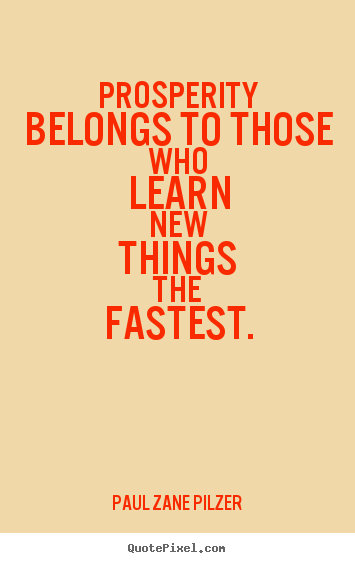 Prosperity belongs to those who learn new things the fastest. Paul Zane Pilzer greatest inspirational quotes