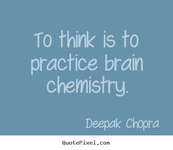 Inspirational quotes - To think is to practice brain chemistry.