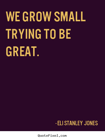 Inspirational quotes - We grow small trying to be great.