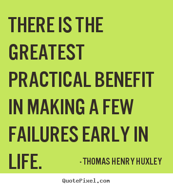 There is the greatest practical benefit in making a few failures early.. Thomas Henry Huxley greatest inspirational quote