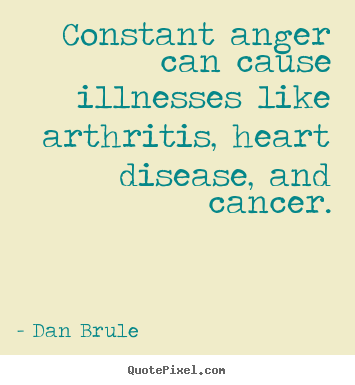 Dan Brule photo quotes - Constant anger can cause illnesses like.. - Inspirational sayings