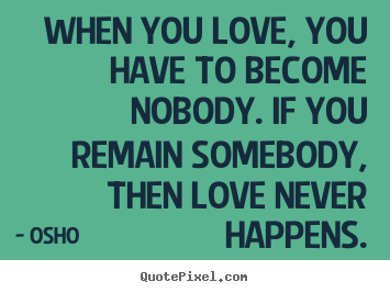 Create picture quotes about inspirational - When you love, you have to become nobody. if you remain somebody, then..