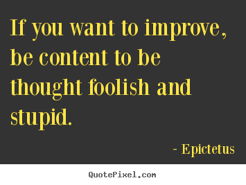 Quotes about inspirational - If you want to improve, be content to be thought foolish and..