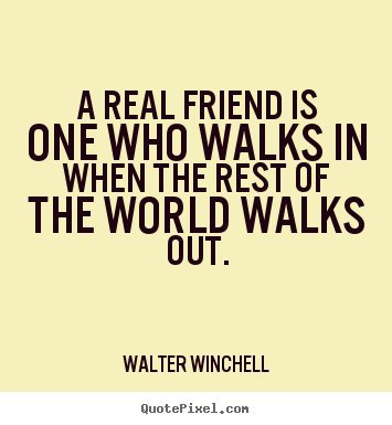 Create picture quotes about inspirational - A real friend is one who walks in when the rest of the world walks out.