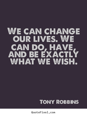 We can change our lives. we can do, have, and be.. Tony Robbins good inspirational quotes