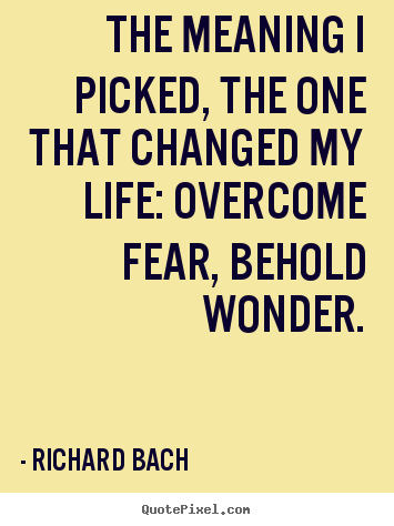 The meaning i picked, the one that changed my life: overcome.. Richard Bach top inspirational quote