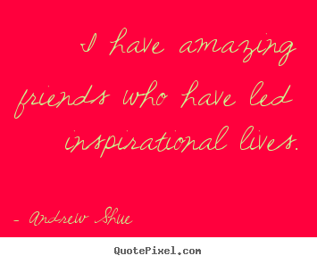 Inspirational quotes - I have amazing friends who have led inspirational lives.