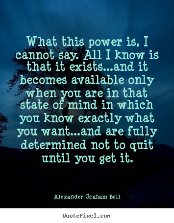 Alexander Graham Bell picture quotes - What this power is, i cannot say. all i know is that it.. - Inspirational quotes