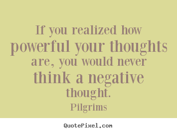 Inspirational quote - If you realized how powerful your thoughts are, you..