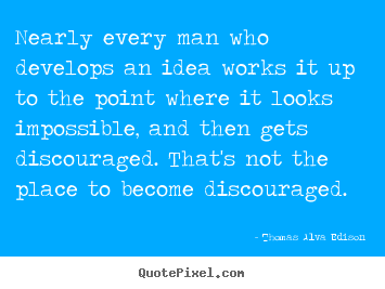 Nearly every man who develops an idea works it up to the point.. Thomas Alva Edison good inspirational quotes