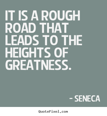 Seneca picture quotes - It is a rough road that leads to the heights of greatness. - Inspirational quote