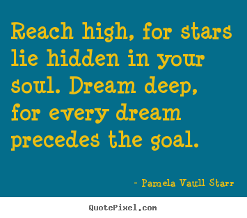 Pamela Vaull Starr photo quotes - Reach high, for stars lie hidden in your soul. dream deep,.. - Inspirational quote