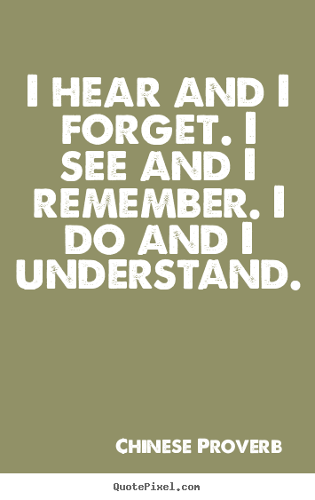 Make custom picture quotes about inspirational - I hear and i forget. i see and i remember...